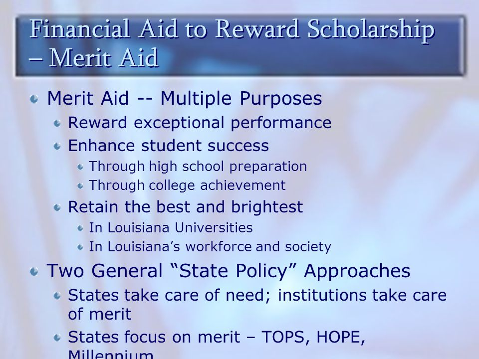 Financial Aid to Reward Scholarship – Merit Aid Merit Aid -- Multiple Purposes Reward exceptional performance Enhance student success Through high school preparation Through college achievement Retain the best and brightest In Louisiana Universities In Louisiana's workforce and society Two General State Policy Approaches States take care of need; institutions take care of merit States focus on merit – TOPS, HOPE, Millennium