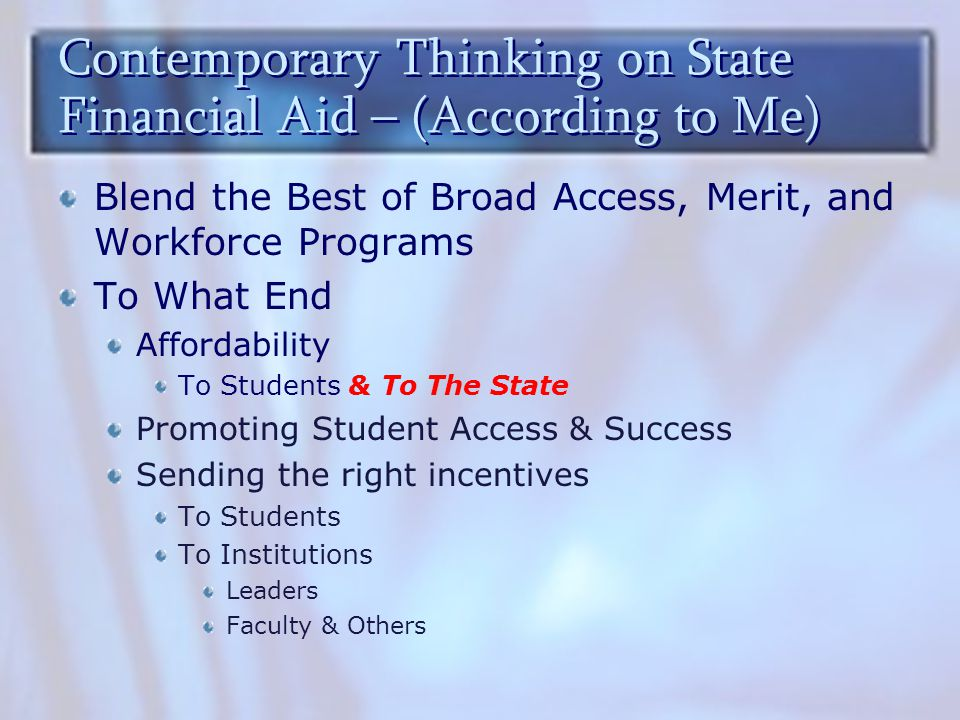 Contemporary Thinking on State Financial Aid – (According to Me) Blend the Best of Broad Access, Merit, and Workforce Programs To What End Affordability To Students & To The State Promoting Student Access & Success Sending the right incentives To Students To Institutions Leaders Faculty & Others