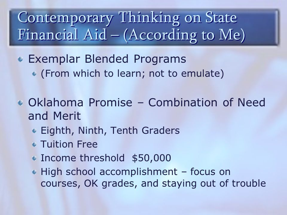 Contemporary Thinking on State Financial Aid – (According to Me) Exemplar Blended Programs (From which to learn; not to emulate) Oklahoma Promise – Combination of Need and Merit Eighth, Ninth, Tenth Graders Tuition Free Income threshold $50,000 High school accomplishment – focus on courses, OK grades, and staying out of trouble