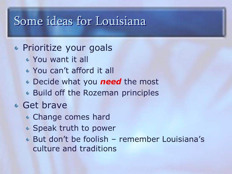 Some ideas for Louisiana Prioritize your goals You want it all You can't afford it all Decide what you need the most Build off the Rozeman principles Get brave Change comes hard Speak truth to power But don't be foolish – remember Louisiana's culture and traditions