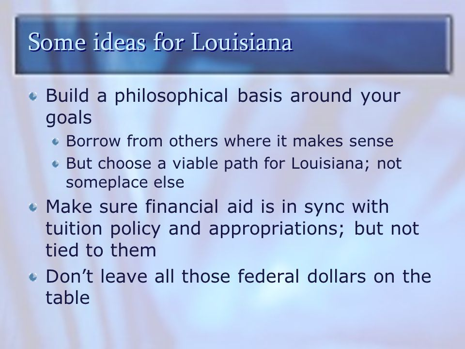 Some ideas for Louisiana Build a philosophical basis around your goals Borrow from others where it makes sense But choose a viable path for Louisiana; not someplace else Make sure financial aid is in sync with tuition policy and appropriations; but not tied to them Don't leave all those federal dollars on the table