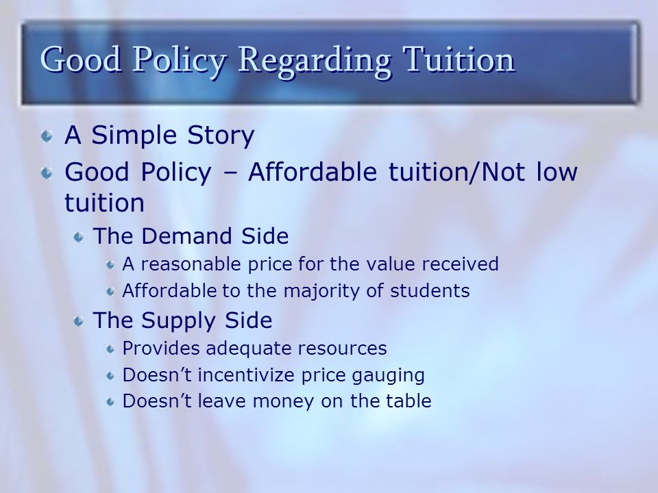 Good Policy Regarding Tuition A Simple Story Good Policy – Affordable tuition/Not low tuition The Demand Side A reasonable price for the value received Affordable to the majority of students The Supply Side Provides adequate resources Doesn't incentivize price gauging Doesn't leave money on the table