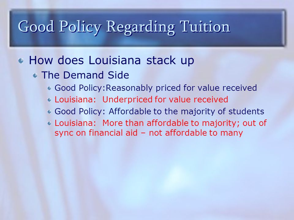 Good Policy Regarding Tuition How does Louisiana stack up The Demand Side Good Policy:Reasonably priced for value received Louisiana: Underpriced for value received Good Policy: Affordable to the majority of students Louisiana: More than affordable to majority; out of sync on financial aid – not affordable to many