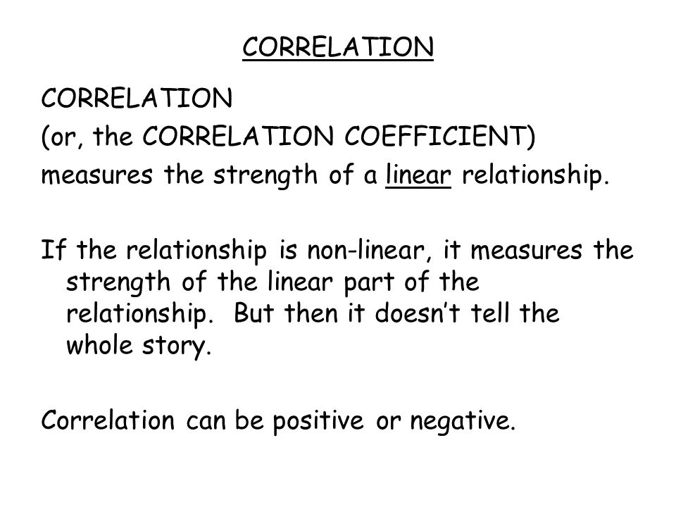 CORRELATION (or, the CORRELATION COEFFICIENT) measures the strength of a linear relationship.
