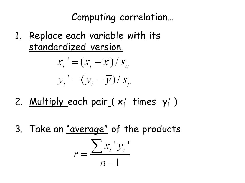 "Computing correlation… 1.Replace each variable with its standardized version. 2.Multiply each pair ( x i ' times y i ' ) 3.Take an ""average"" of the pr"