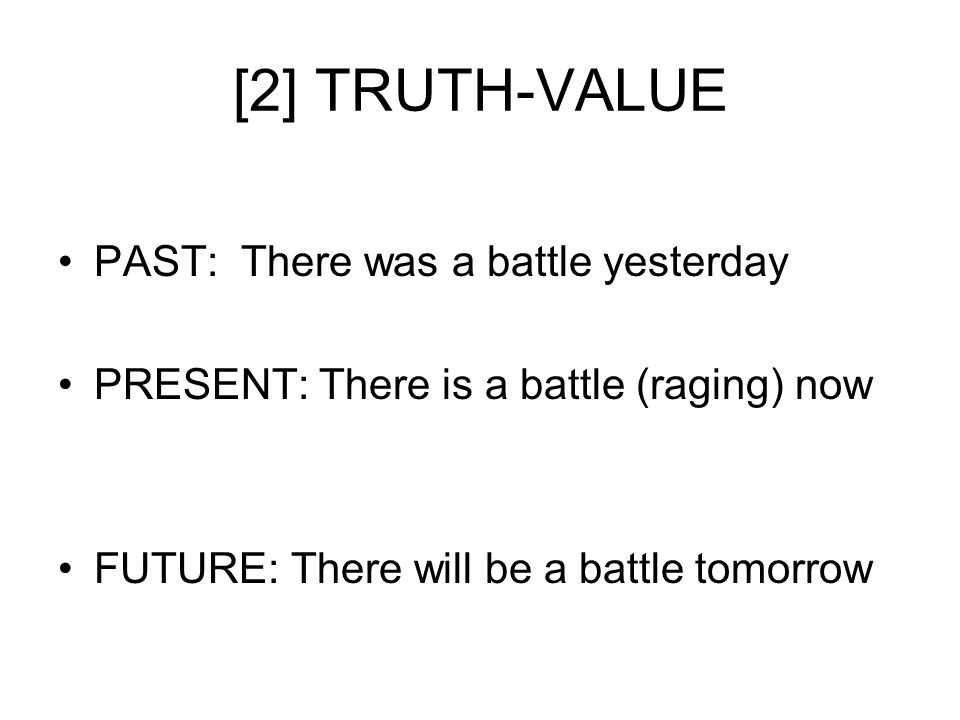 [2] TRUTH-VALUE PAST: There was a battle yesterday PRESENT: There is a battle (raging) now FUTURE: There will be a battle tomorrow