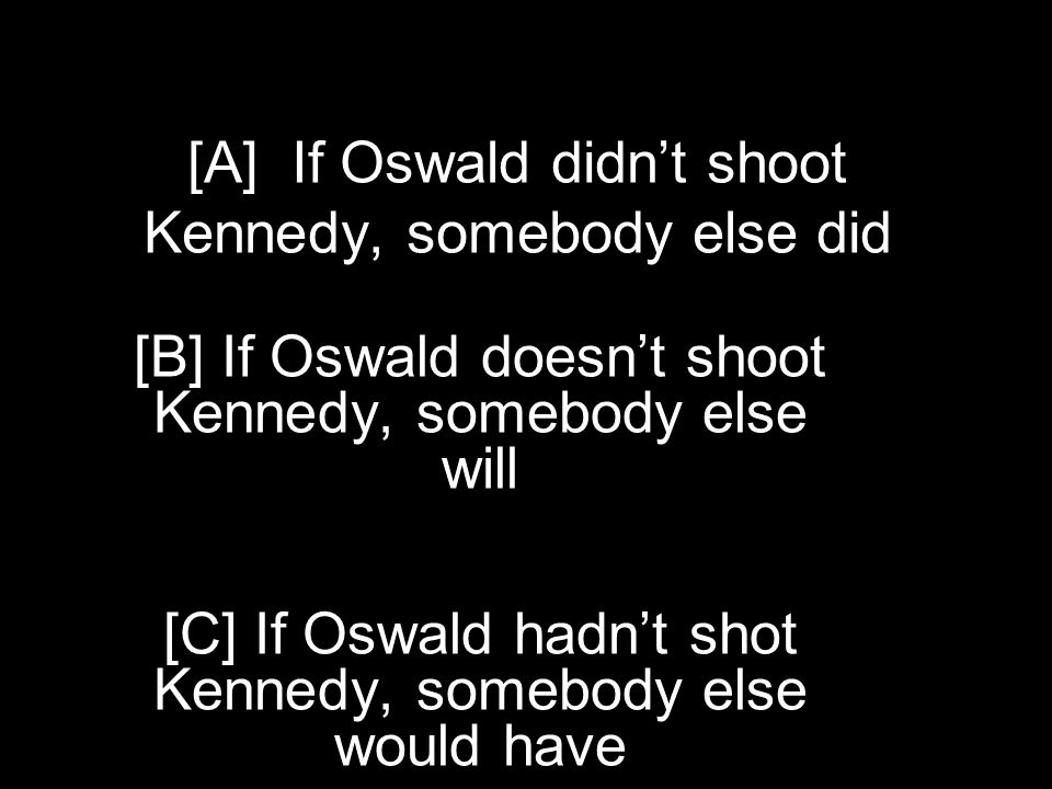 [A] If Oswald didn't shoot Kennedy, somebody else did whines, we beat him [B] If Oswald doesn't shoot Kennedy, somebody else will [C] If Oswald hadn't shot Kennedy, somebody else would have