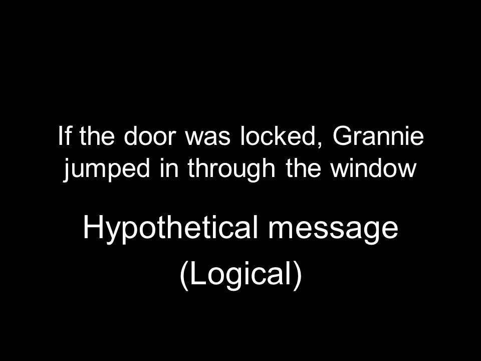 If the door was locked, Grannie jumped in through the window Hypothetical message (Logical)