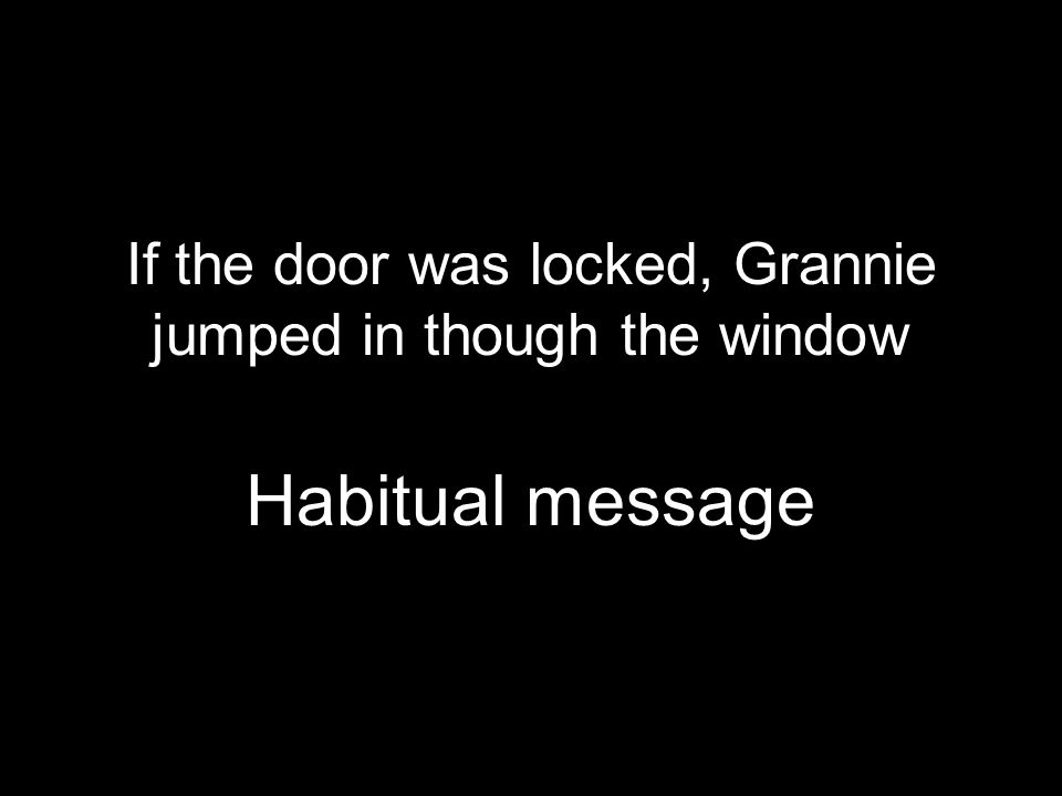 If the door was locked, Grannie jumped in though the window whines, we beat him Habitual message