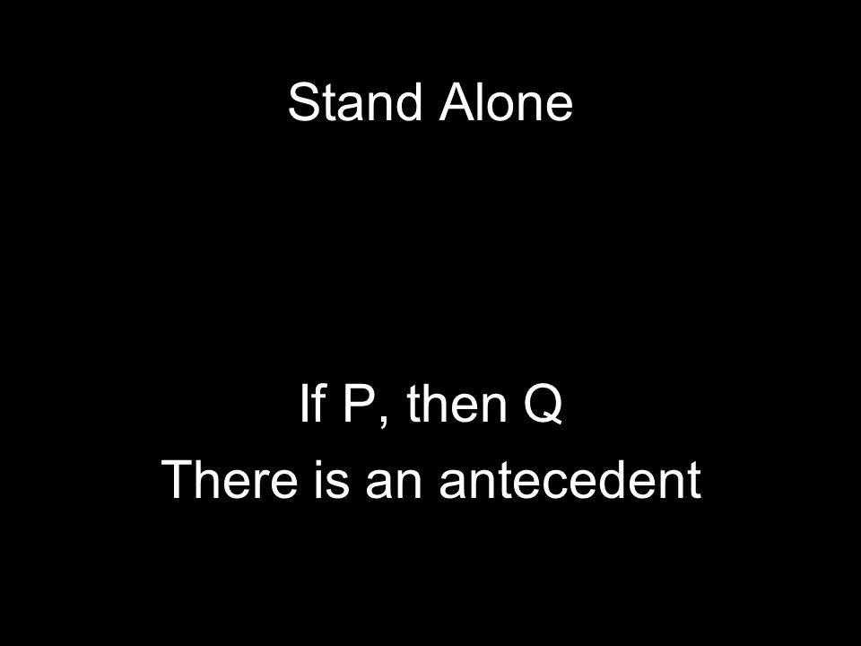 Stand Alone If P, then Q There is an antecedent