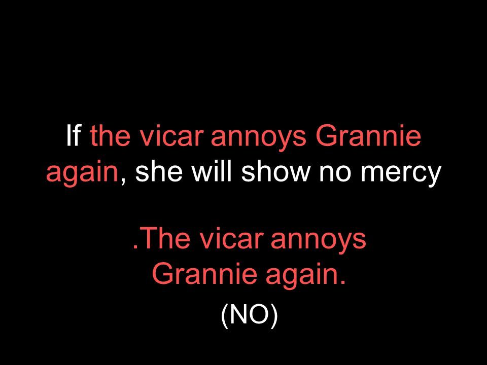 If the vicar annoys Grannie again, she will show no mercy.The vicar annoys Grannie again. (NO)