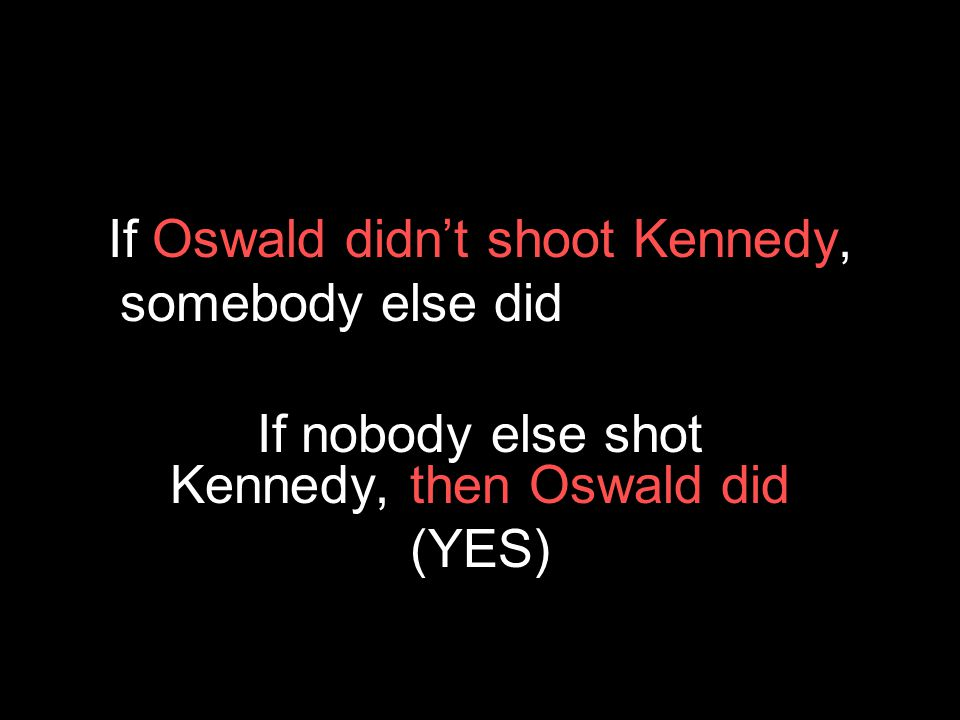 If Oswald didn't shoot Kennedy, somebody else did whines, we beat him If nobody else shot Kennedy, then Oswald did (YES)