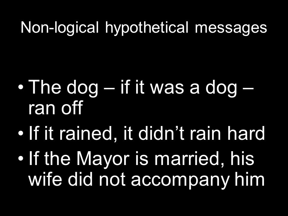 Non-logical hypothetical messages The dog – if it was a dog – ran off If it rained, it didn't rain hard If the Mayor is married, his wife did not accompany him
