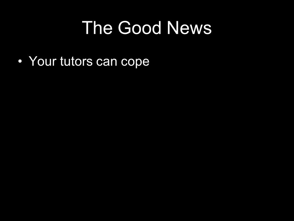 The Good News Your tutors can cope
