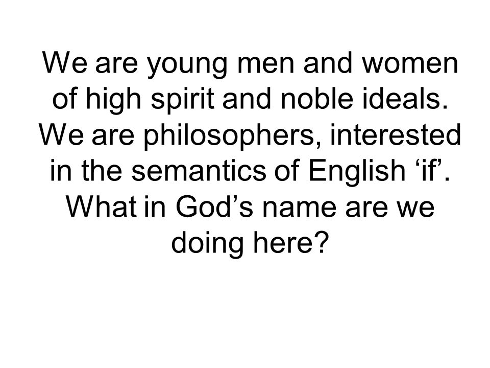 We are young men and women of high spirit and noble ideals. We are philosophers, interested in the semantics of English 'if'. What in God's name are w