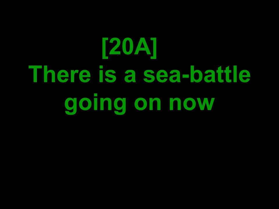 [20A] There is a sea-battle going on now