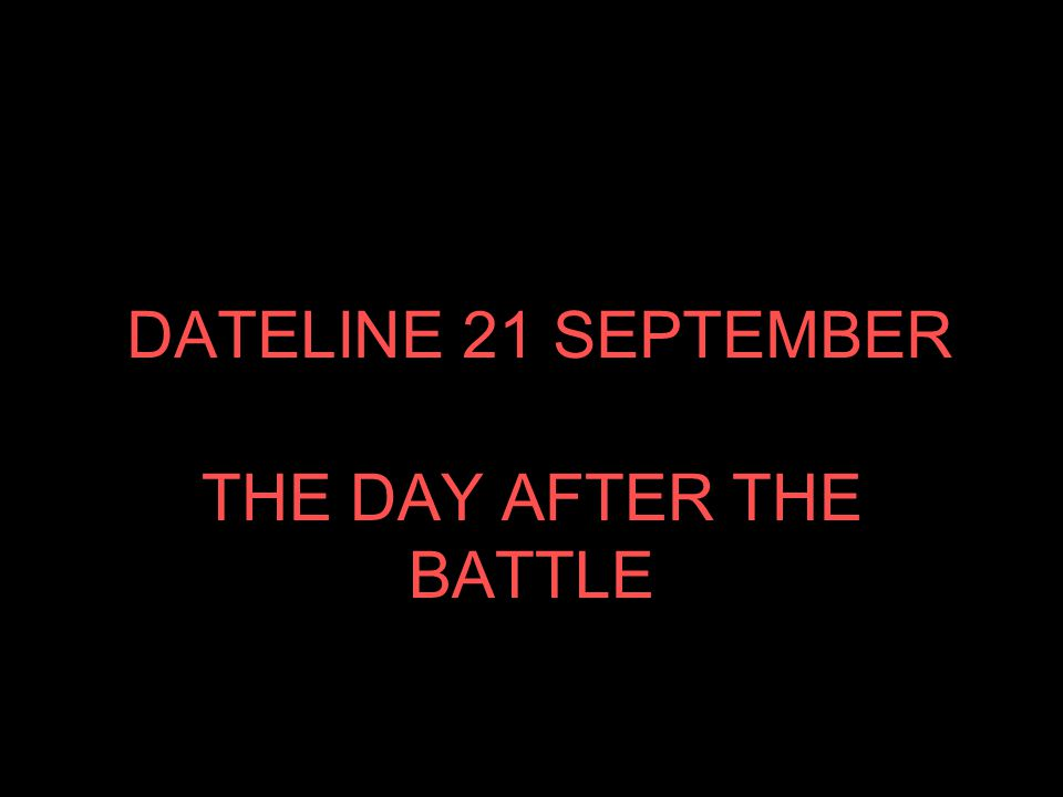 DATELINE 21 SEPTEMBER THE DAY AFTER THE BATTLE