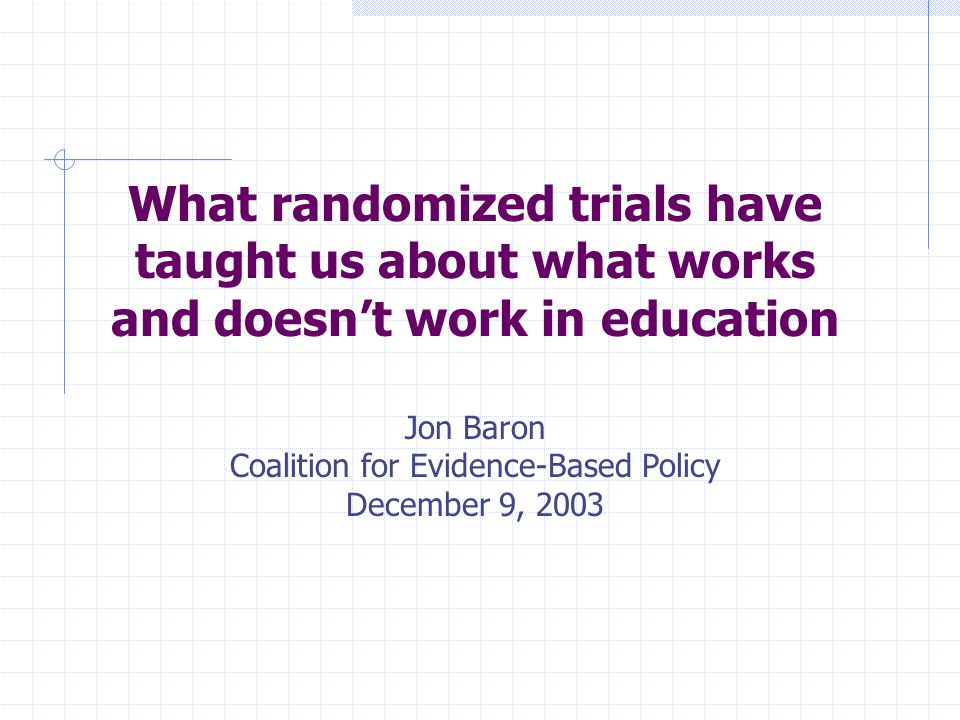 What randomized trials have taught us about what works and doesn't work in education Jon Baron Coalition for Evidence-Based Policy December 9, 2003