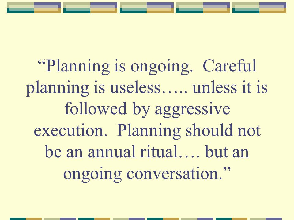 Planning is ongoing. Careful planning is useless…..
