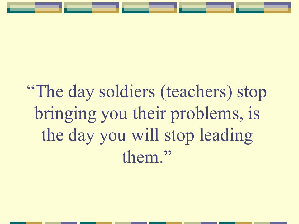 The day soldiers (teachers) stop bringing you their problems, is the day you will stop leading them.