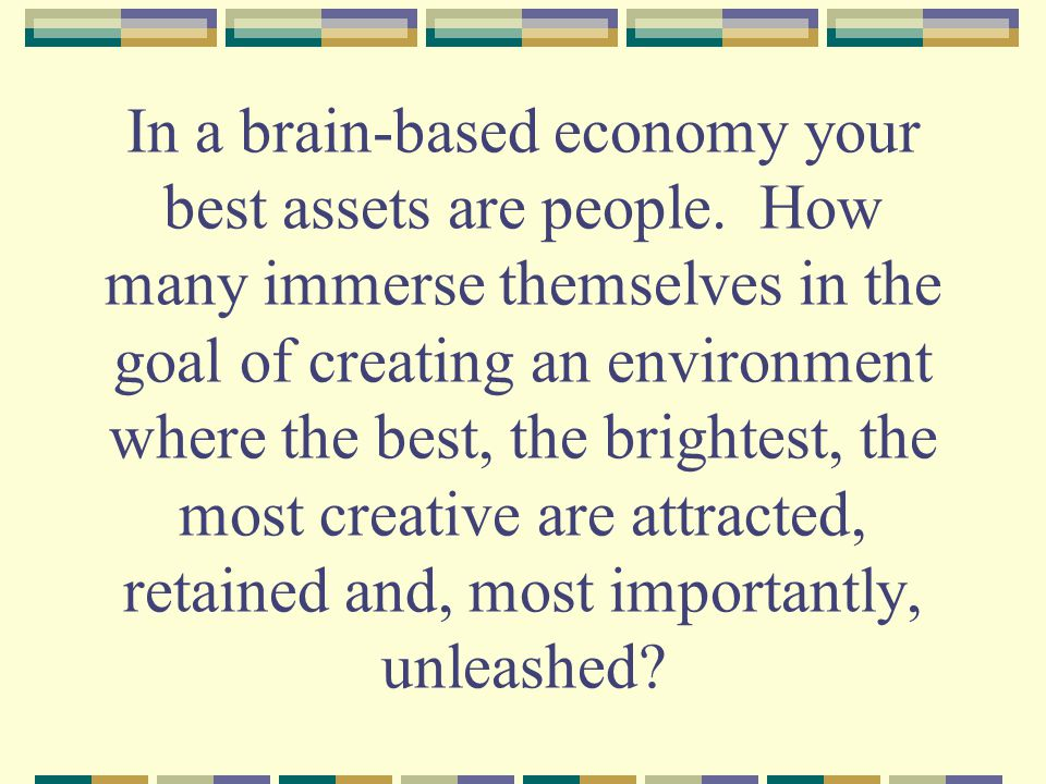 In a brain-based economy your best assets are people.