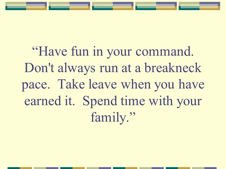 Have fun in your command. Don t always run at a breakneck pace.