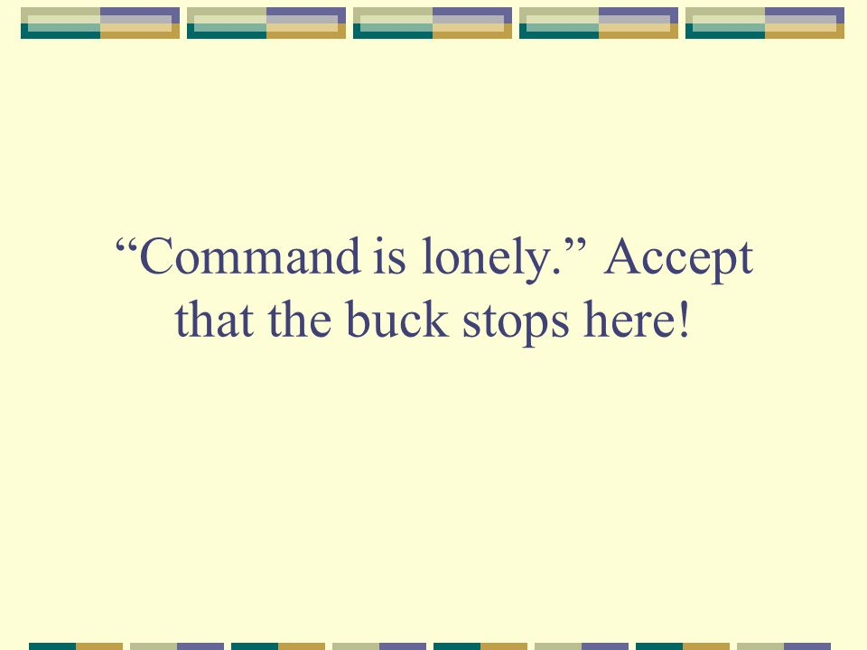 Command is lonely. Accept that the buck stops here!