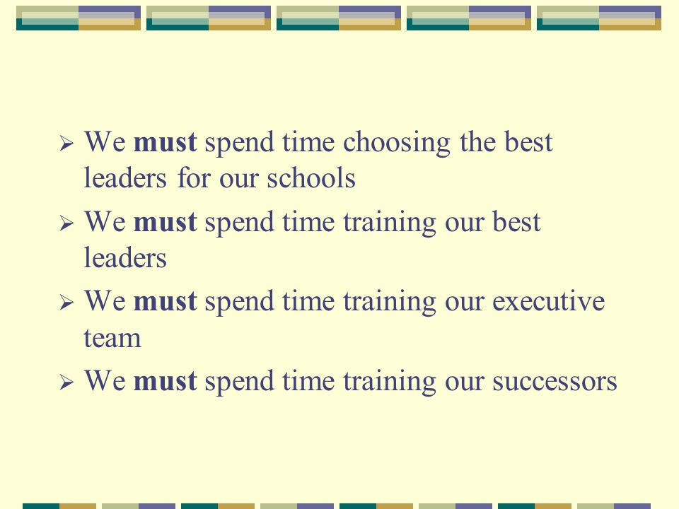  We must spend time choosing the best leaders for our schools  We must spend time training our best leaders  We must spend time training our executive team  We must spend time training our successors