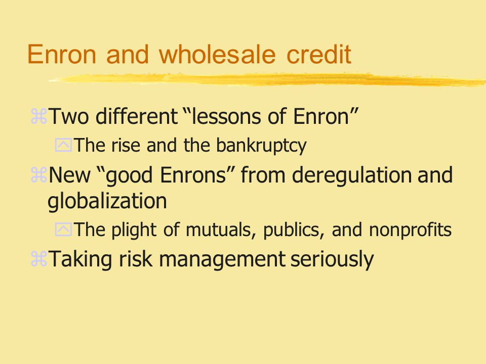Enron and wholesale credit zTwo different lessons of Enron yThe rise and the bankruptcy zNew good Enrons from deregulation and globalization yThe plight of mutuals, publics, and nonprofits zTaking risk management seriously