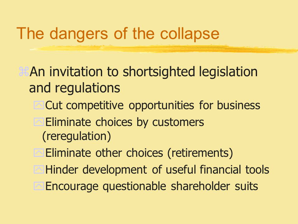 The dangers of the collapse zAn invitation to shortsighted legislation and regulations yCut competitive opportunities for business yEliminate choices by customers (reregulation) yEliminate other choices (retirements) yHinder development of useful financial tools yEncourage questionable shareholder suits
