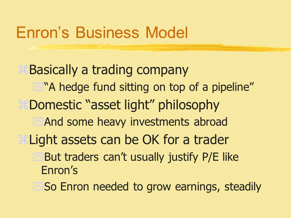 Enron's Business Model zBasically a trading company y A hedge fund sitting on top of a pipeline zDomestic asset light philosophy yAnd some heavy investments abroad zLight assets can be OK for a trader yBut traders can't usually justify P/E like Enron's ySo Enron needed to grow earnings, steadily