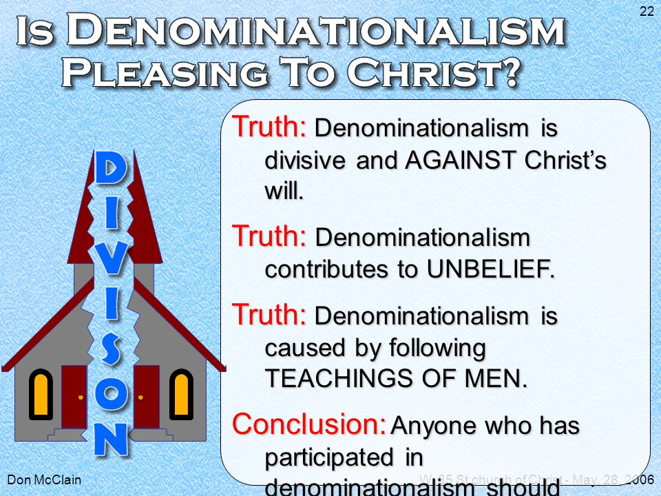 Don McClainW. 65 St church of Christ - May, 28, 2006 22 Truth: Denominationalism is divisive and AGAINST Christ's will. Truth: Denominationalism contr