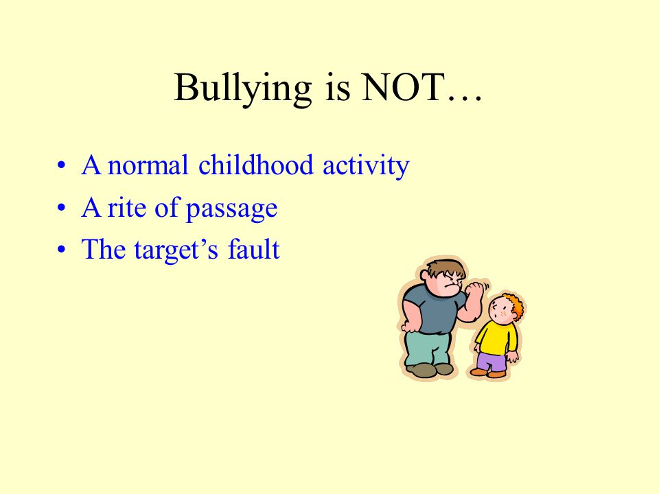 Bullying is NOT… A normal childhood activity A rite of passage The target's fault