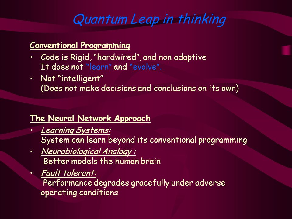 Quantum Leap in thinking Conventional Programming Code is Rigid, hardwired , and non adaptive It does not learn and evolve .