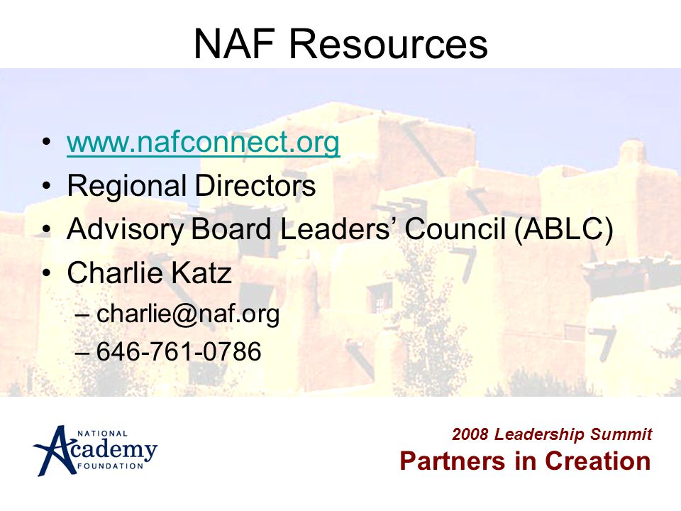 2008 Leadership Summit Partners in Creation NAF Resources www.nafconnect.org Regional Directors Advisory Board Leaders' Council (ABLC) Charlie Katz –c