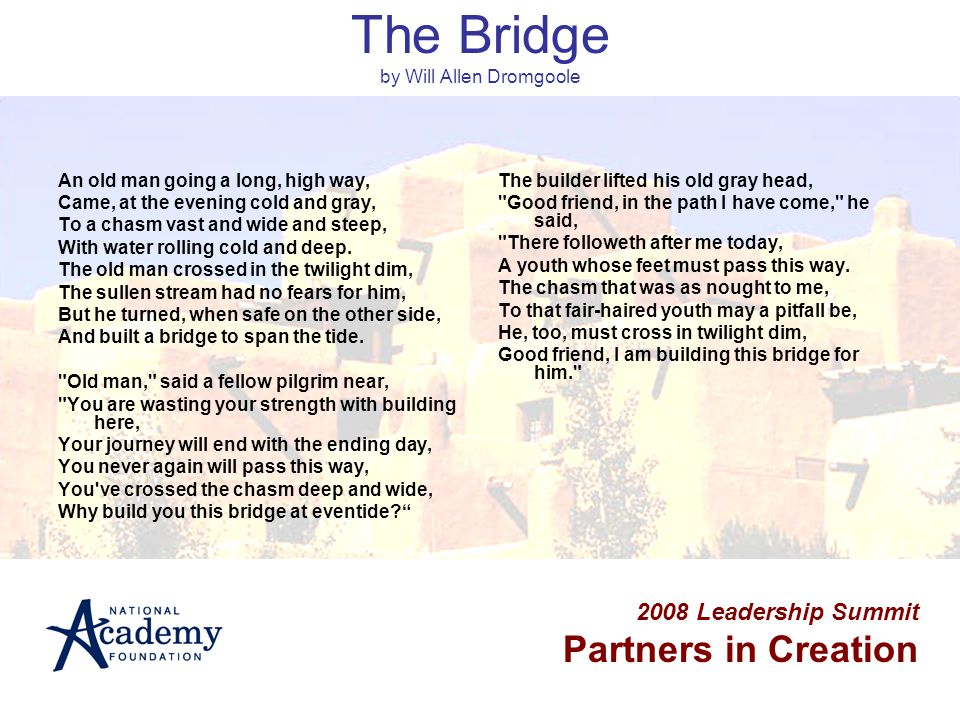 2008 Leadership Summit Partners in Creation The Bridge by Will Allen Dromgoole An old man going a long, high way, Came, at the evening cold and gray, To a chasm vast and wide and steep, With water rolling cold and deep.