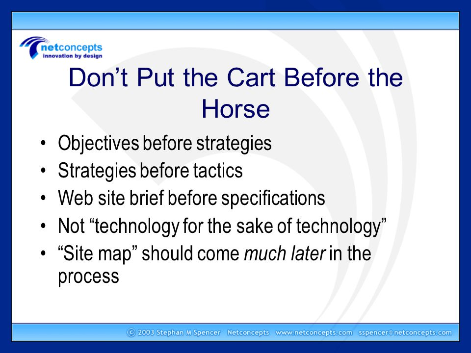 Don't Put the Cart Before the Horse Objectives before strategies Strategies before tactics Web site brief before specifications Not technology for the sake of technology Site map should come much later in the process