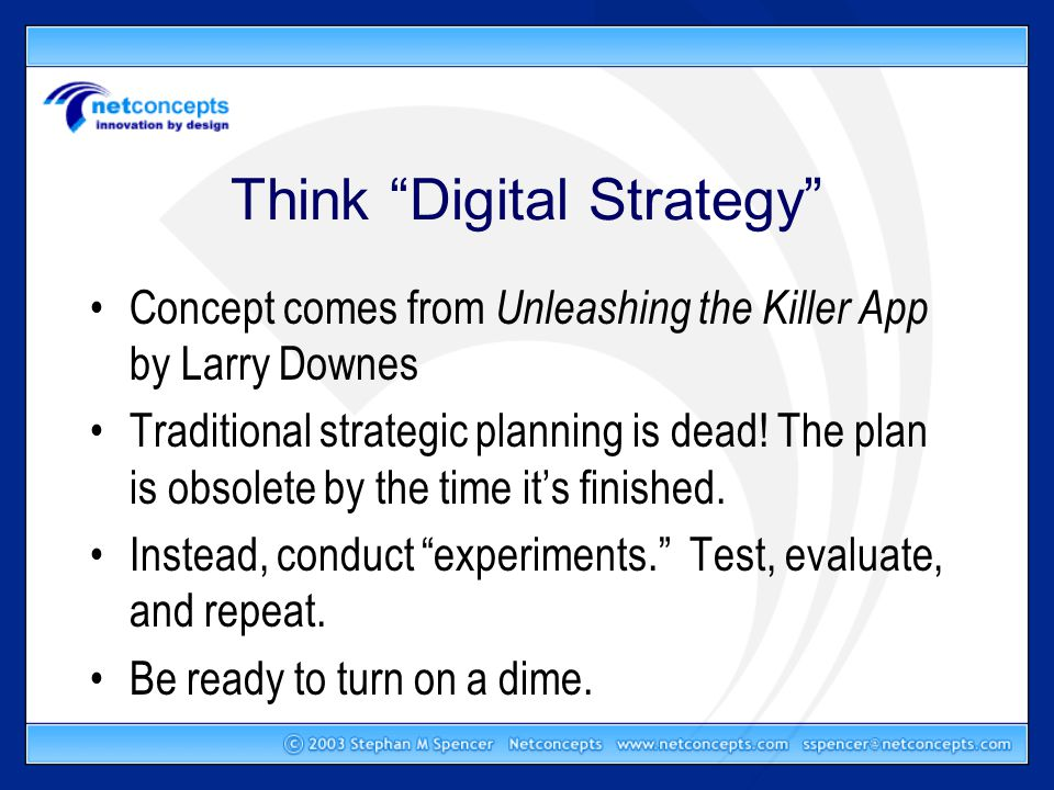 Think Digital Strategy Concept comes from Unleashing the Killer App by Larry Downes Traditional strategic planning is dead.