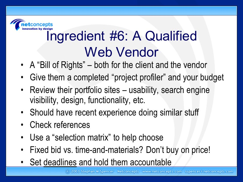 Ingredient #6: A Qualified Web Vendor A Bill of Rights – both for the client and the vendor Give them a completed project profiler and your budget Review their portfolio sites – usability, search engine visibility, design, functionality, etc.