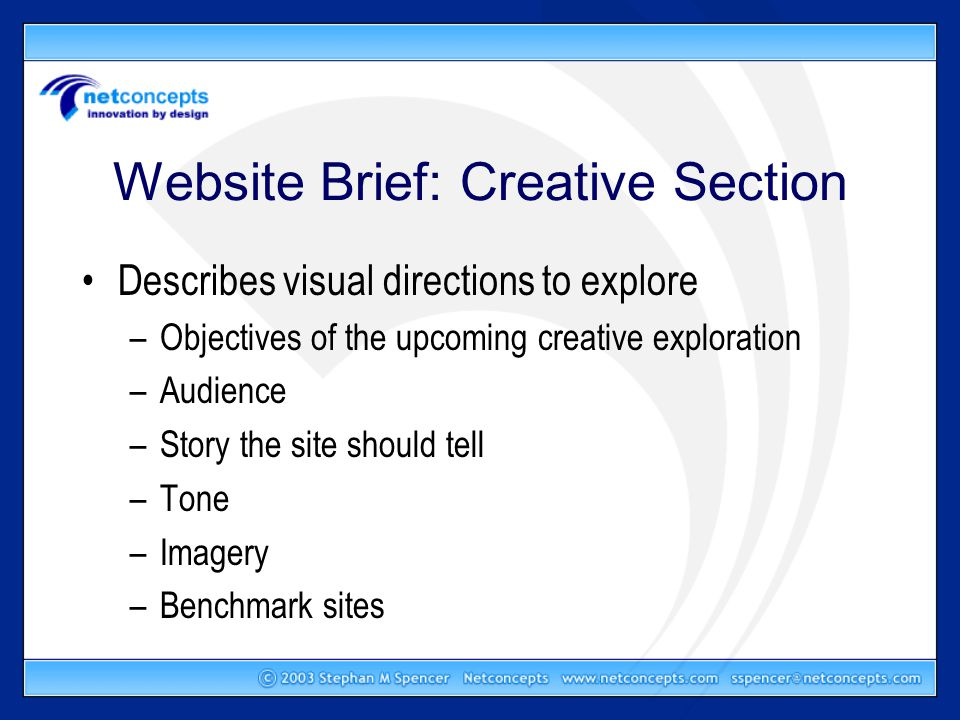 Website Brief: Creative Section Describes visual directions to explore –Objectives of the upcoming creative exploration –Audience –Story the site should tell –Tone –Imagery –Benchmark sites