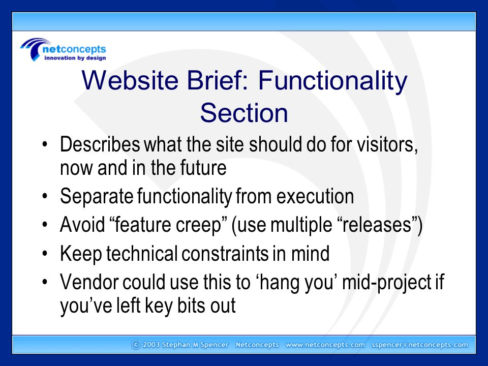 Website Brief: Functionality Section Describes what the site should do for visitors, now and in the future Separate functionality from execution Avoid feature creep (use multiple releases ) Keep technical constraints in mind Vendor could use this to 'hang you' mid-project if you've left key bits out