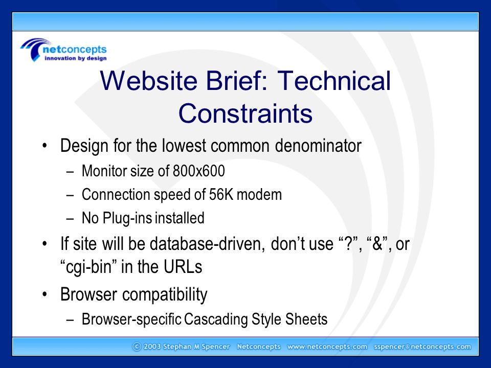 Website Brief: Technical Constraints Design for the lowest common denominator –Monitor size of 800x600 –Connection speed of 56K modem –No Plug-ins installed If site will be database-driven, don't use , & , or cgi-bin in the URLs Browser compatibility –Browser-specific Cascading Style Sheets