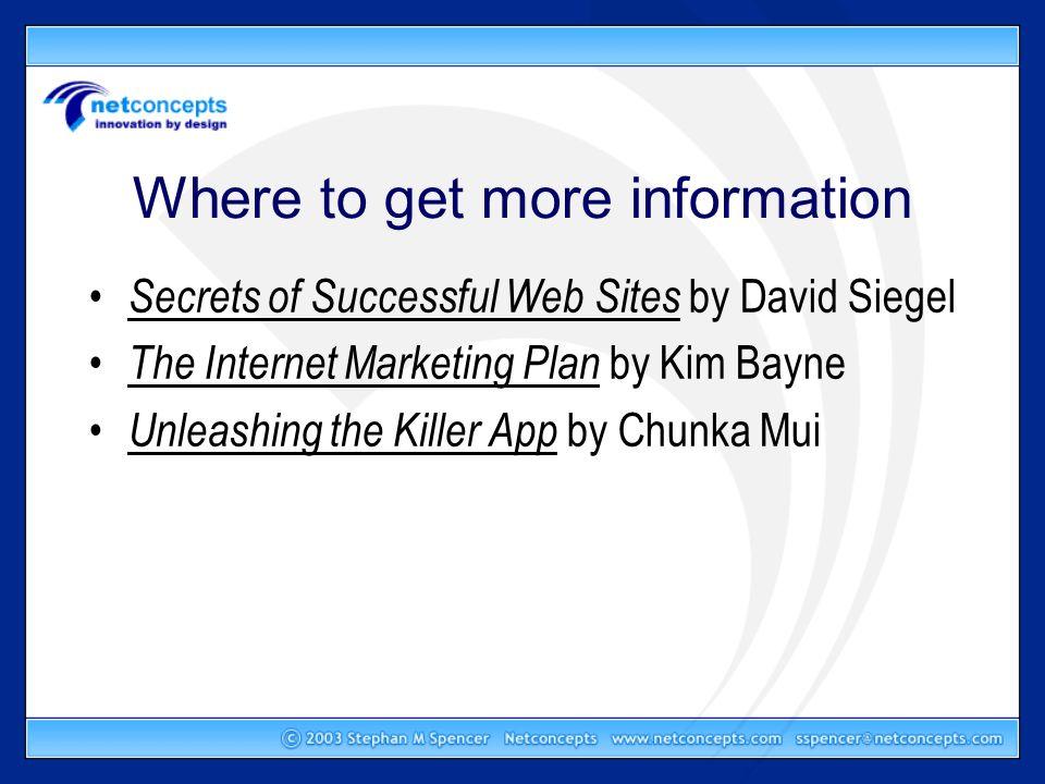 Where to get more information Secrets of Successful Web Sites by David Siegel The Internet Marketing Plan by Kim Bayne Unleashing the Killer App by Chunka Mui