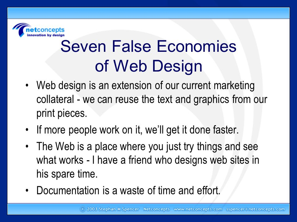 Seven False Economies of Web Design Web design is an extension of our current marketing collateral - we can reuse the text and graphics from our print pieces.