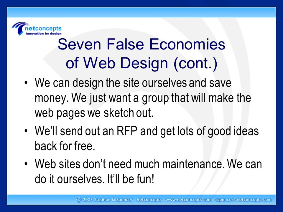 Seven False Economies of Web Design (cont.) We can design the site ourselves and save money.
