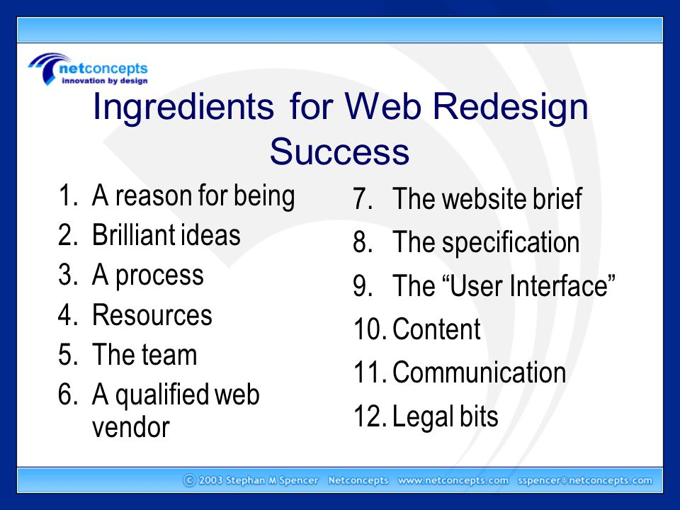 In Summary A successful website redesign requires… –A reason for being, brilliant ideas, a process, enough resources, an internal team, a qualified web vendor, a solid website brief, a detailed specification, a great user interface, great content, constant communication between client and vendor, and the legal stuff sorted –Phew!
