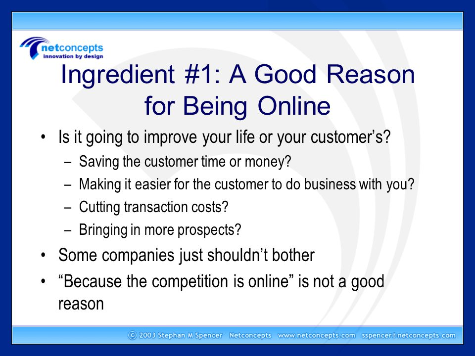 Ingredient #1: A Good Reason for Being Online Is it going to improve your life or your customer's.
