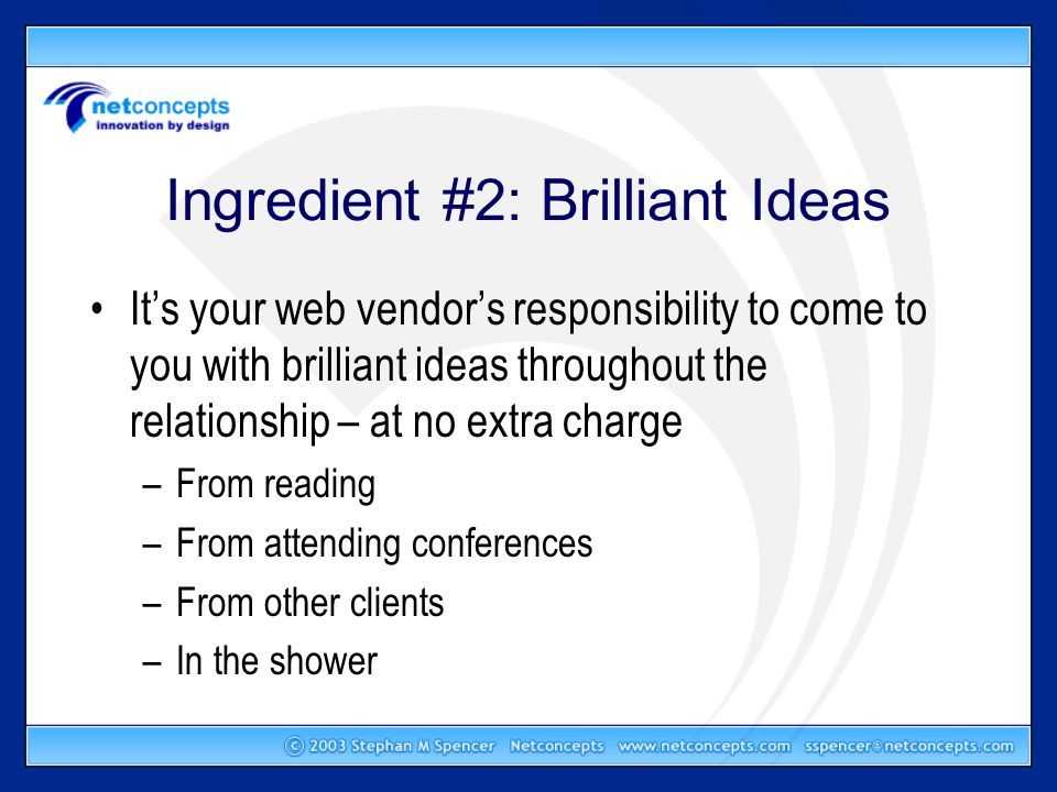 Ingredient #2: Brilliant Ideas It's your web vendor's responsibility to come to you with brilliant ideas throughout the relationship – at no extra charge –From reading –From attending conferences –From other clients –In the shower
