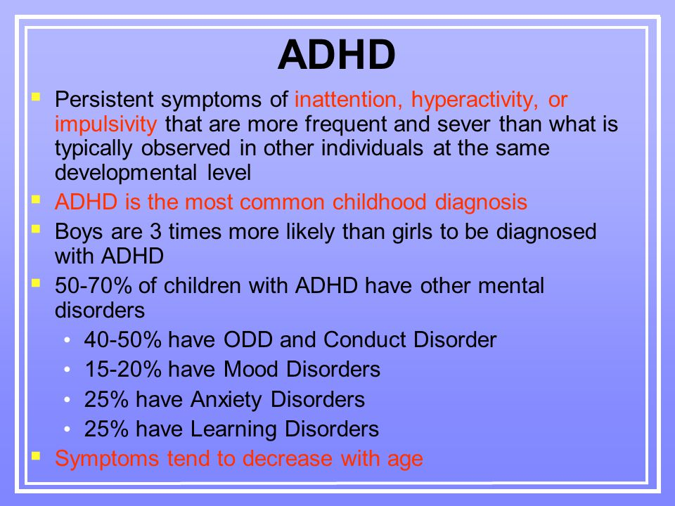 ADHD  Persistent symptoms of inattention, hyperactivity, or impulsivity that are more frequent and sever than what is typically observed in other individuals at the same developmental level  ADHD is the most common childhood diagnosis  Boys are 3 times more likely than girls to be diagnosed with ADHD  50-70% of children with ADHD have other mental disorders 40-50% have ODD and Conduct Disorder 15-20% have Mood Disorders 25% have Anxiety Disorders 25% have Learning Disorders  Symptoms tend to decrease with age