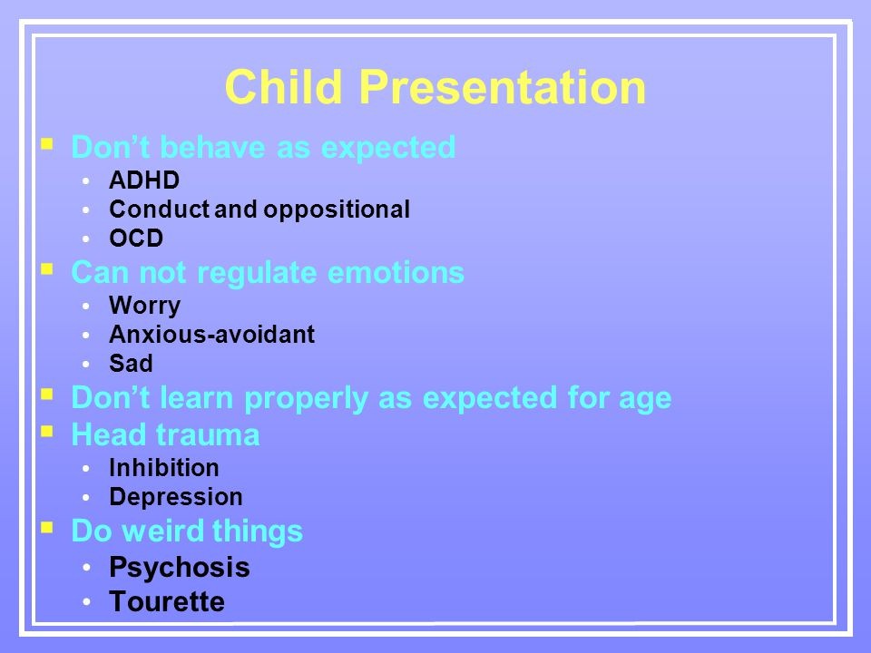 Child Presentation  Don't behave as expected ADHD Conduct and oppositional OCD  Can not regulate emotions Worry Anxious-avoidant Sad  Don't learn properly as expected for age  Head trauma Inhibition Depression  Do weird things Psychosis Tourette